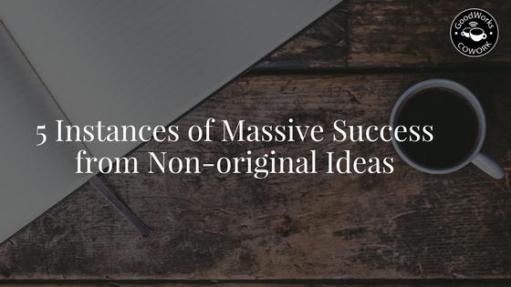 5 instances of massic success with non original ideas